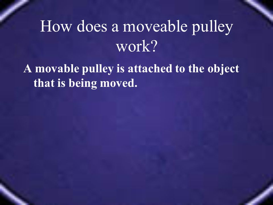 A movable pulley is attached to the object that is being moved.