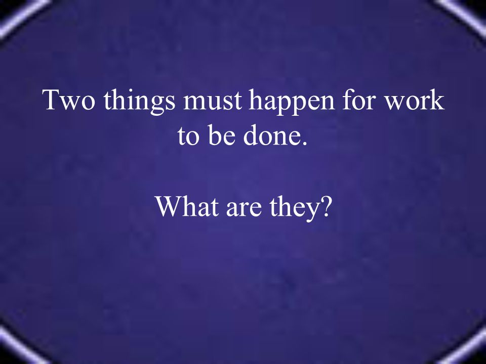 Two things must happen for work to be done. What are they?