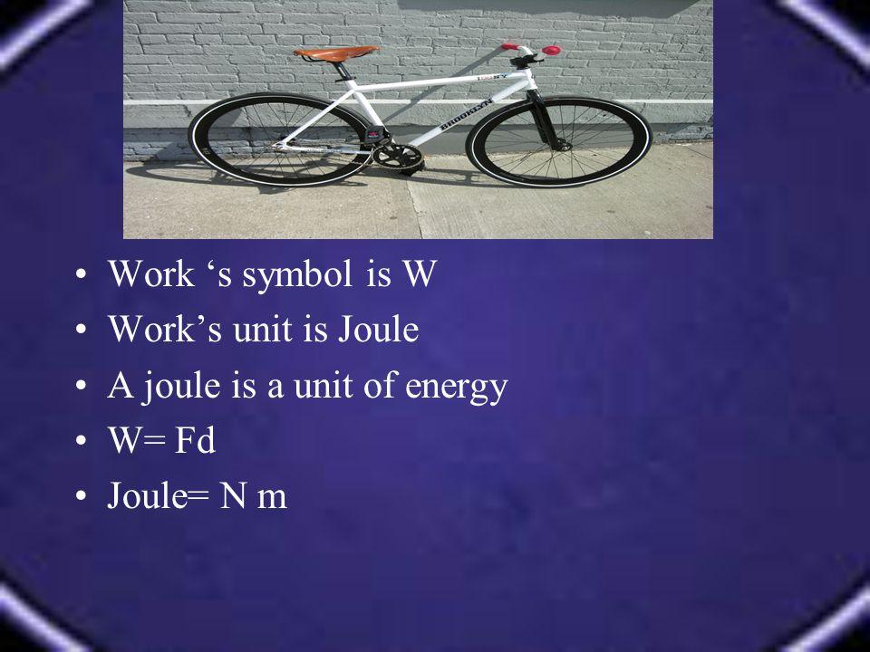 Work 's symbol is W Work's unit is Joule A joule is a unit of energy W= Fd Joule= N m