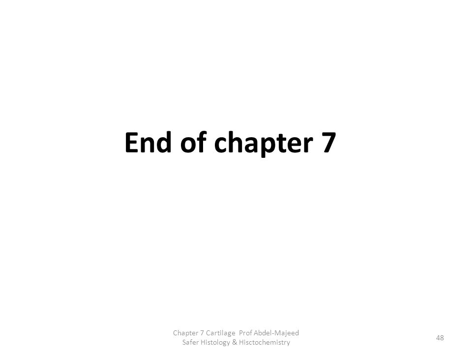 End of chapter 7 Chapter 7 Cartilage Prof Abdel-Majeed Safer Histology & Hisctochemistry 48