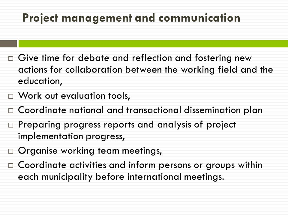 Project management and communication  Give time for debate and reflection and fostering new actions for collaboration between the working field and the education,  Work out evaluation tools,  Coordinate national and transactional dissemination plan  Preparing progress reports and analysis of project implementation progress,  Organise working team meetings,  Coordinate activities and inform persons or groups within each municipality before international meetings.