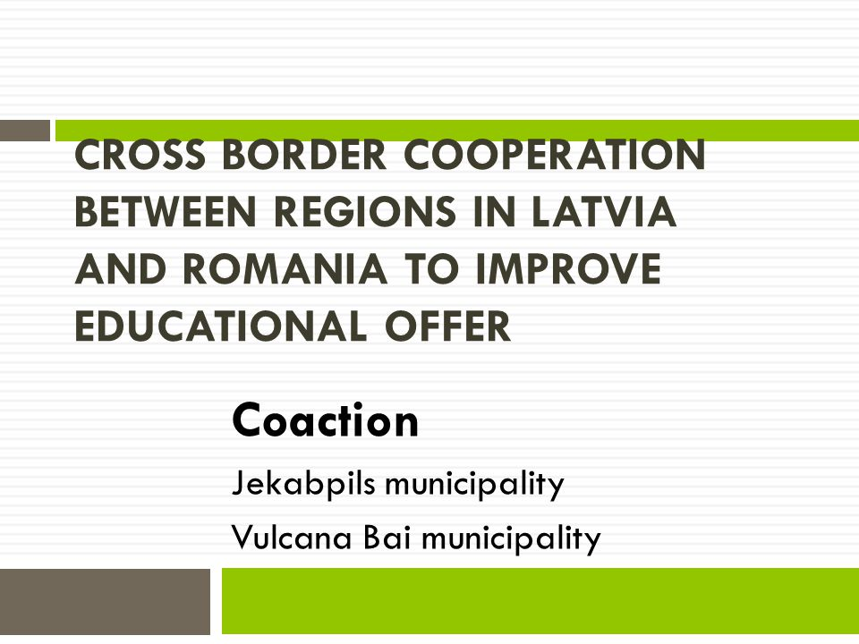 CROSS BORDER COOPERATION BETWEEN REGIONS IN LATVIA AND ROMANIA TO IMPROVE EDUCATIONAL OFFER Coaction Jekabpils municipality Vulcana Bai municipality