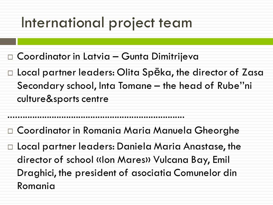 International project team  Coordinator in Latvia – Gunta Dimitrijeva  Local partner leaders: Olita Sp ē ka, the director of Zasa Secondary school, Inta Tomane – the head of Rube''ni culture&sports centre.........................................................................