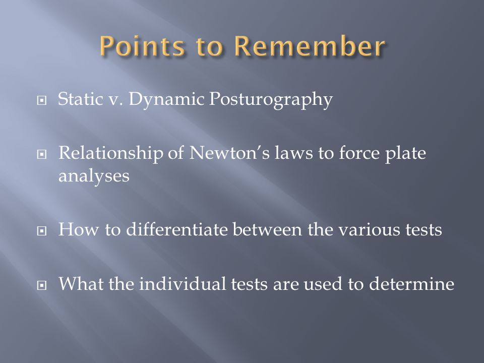  Static v. Dynamic Posturography  Relationship of Newton's laws to force plate analyses  How to differentiate between the various tests  What the