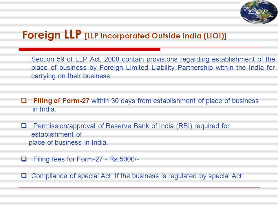 Foreign LLP [LLP Incorporated Outside India (LIOI)] Section 59 of LLP Act, 2008 contain provisions regarding establishment of the place of business by Foreign Limited Liability Partnership within the India for carrying on their business.