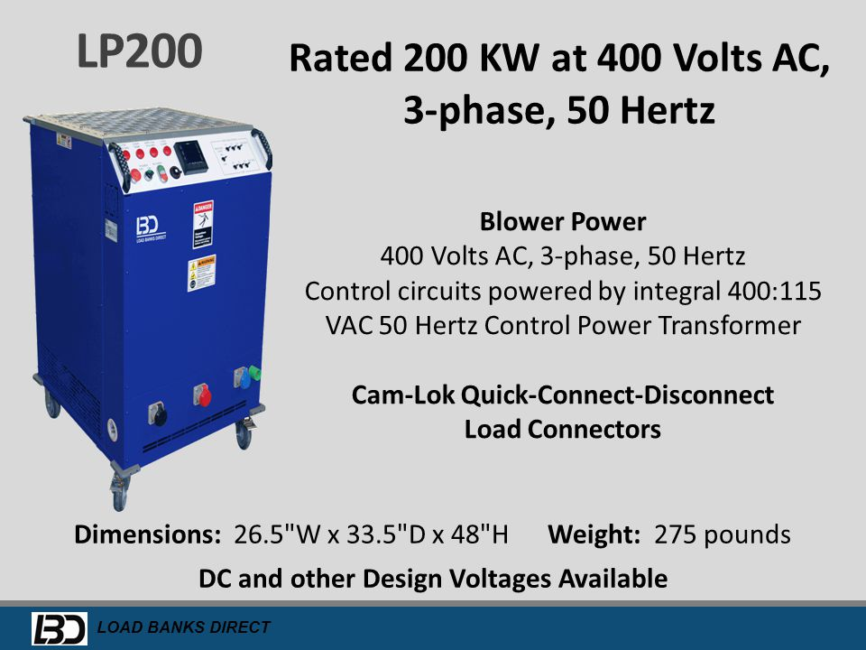 LOAD BANKS DIRECT LP250 250 KW at 240 or 480 Volts AC, 3-Phase, 60 Hertz Also available in 480 VAC or 600 VAC designs Control and Blower Power 120 Volt AC, 1-phase A 15' detachable line cord is provided Cam-Lok Quick-Connect-Disconnect Load Connectors Dimensions: 26.5 W x 33.5 D x 54 H Weight: 280 pounds DC and other Design Voltages Available