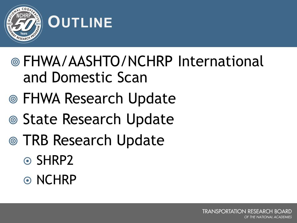 O UTLINE  FHWA/AASHTO/NCHRP International and Domestic Scan  FHWA Research Update  State Research Update  TRB Research Update  SHRP2  NCHRP