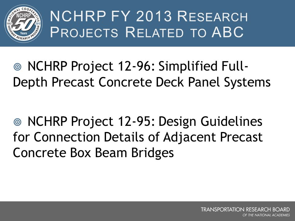 NCHRP FY 2013 R ESEARCH P ROJECTS R ELATED TO ABC  NCHRP Project 12-96: Simplified Full- Depth Precast Concrete Deck Panel Systems  NCHRP Project 12