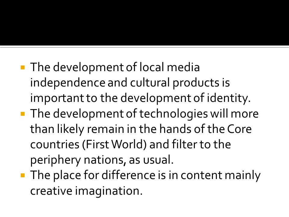  The development of local media independence and cultural products is important to the development of identity.