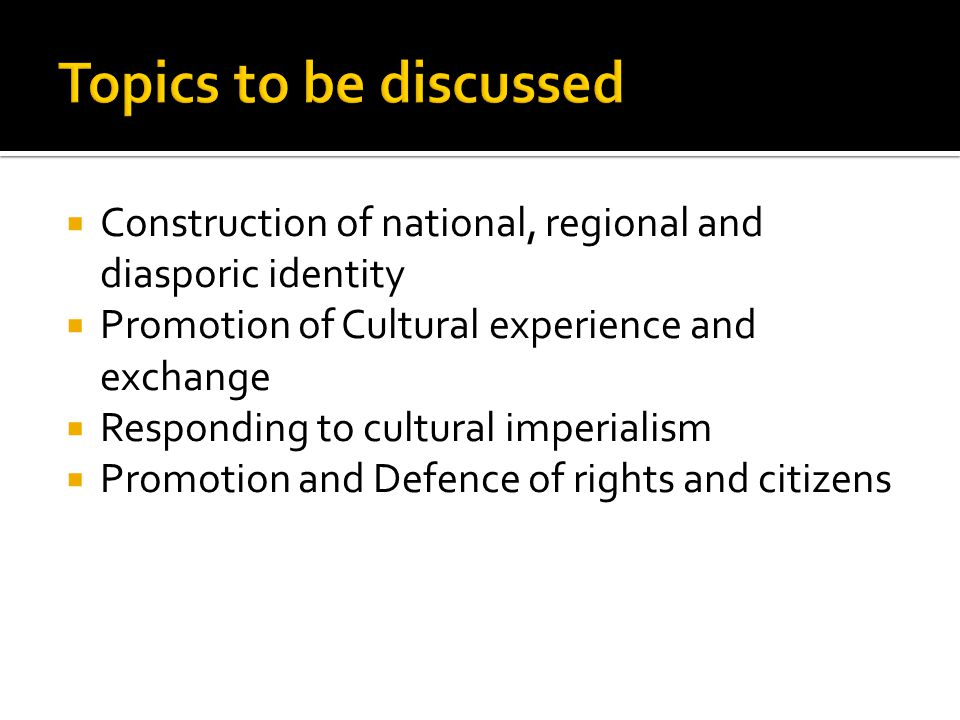  Construction of national, regional and diasporic identity  Promotion of Cultural experience and exchange  Responding to cultural imperialism  Promotion and Defence of rights and citizens