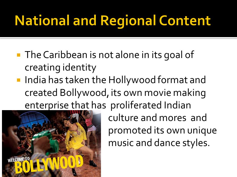  The Caribbean is not alone in its goal of creating identity  India has taken the Hollywood format and created Bollywood, its own movie making enterprise that has proliferated Indian culture and mores and promoted its own unique music and dance styles.