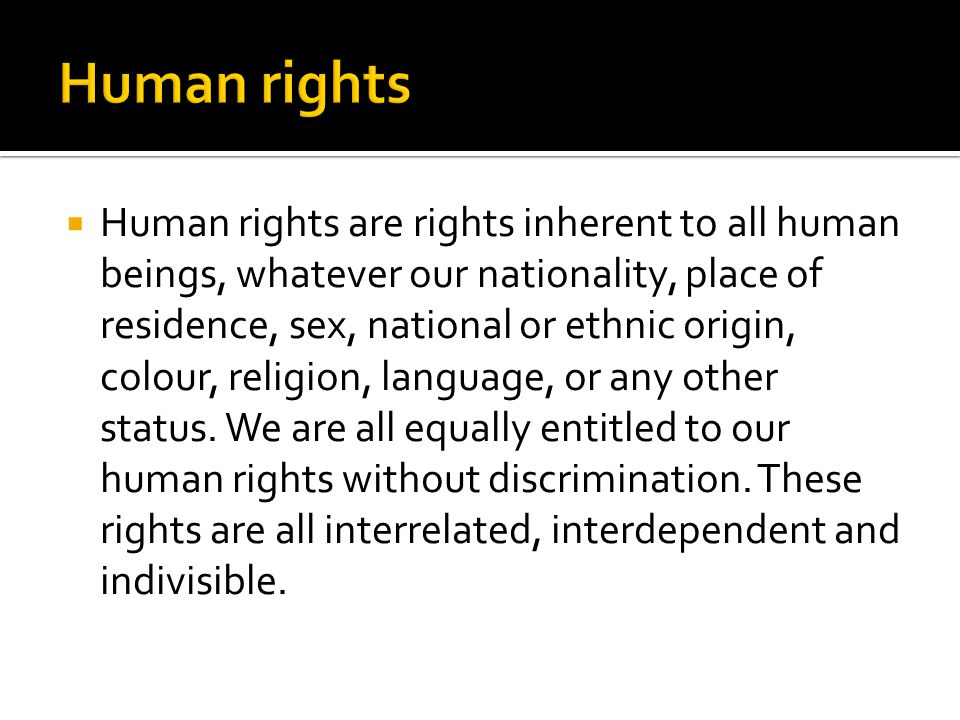  Human rights are rights inherent to all human beings, whatever our nationality, place of residence, sex, national or ethnic origin, colour, religion, language, or any other status.