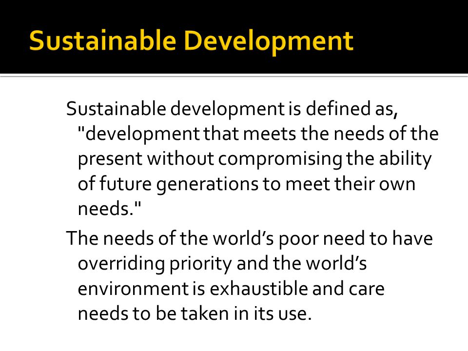 Sustainable development is defined as, development that meets the needs of the present without compromising the ability of future generations to meet their own needs. The needs of the world's poor need to have overriding priority and the world's environment is exhaustible and care needs to be taken in its use.