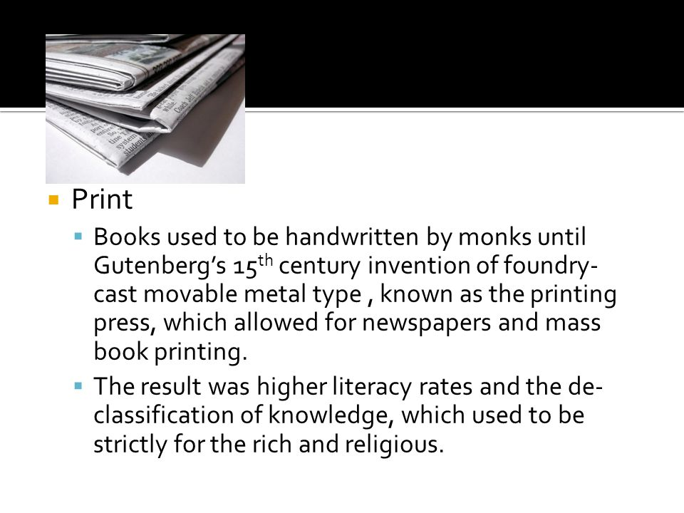  Print  Books used to be handwritten by monks until Gutenberg's 15 th century invention of foundry- cast movable metal type, known as the printing press, which allowed for newspapers and mass book printing.