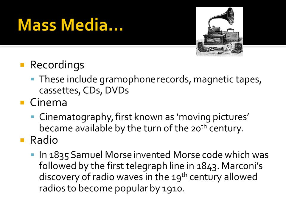  Recordings  These include gramophone records, magnetic tapes, cassettes, CDs, DVDs  Cinema  Cinematography, first known as 'moving pictures' became available by the turn of the 20 th century.