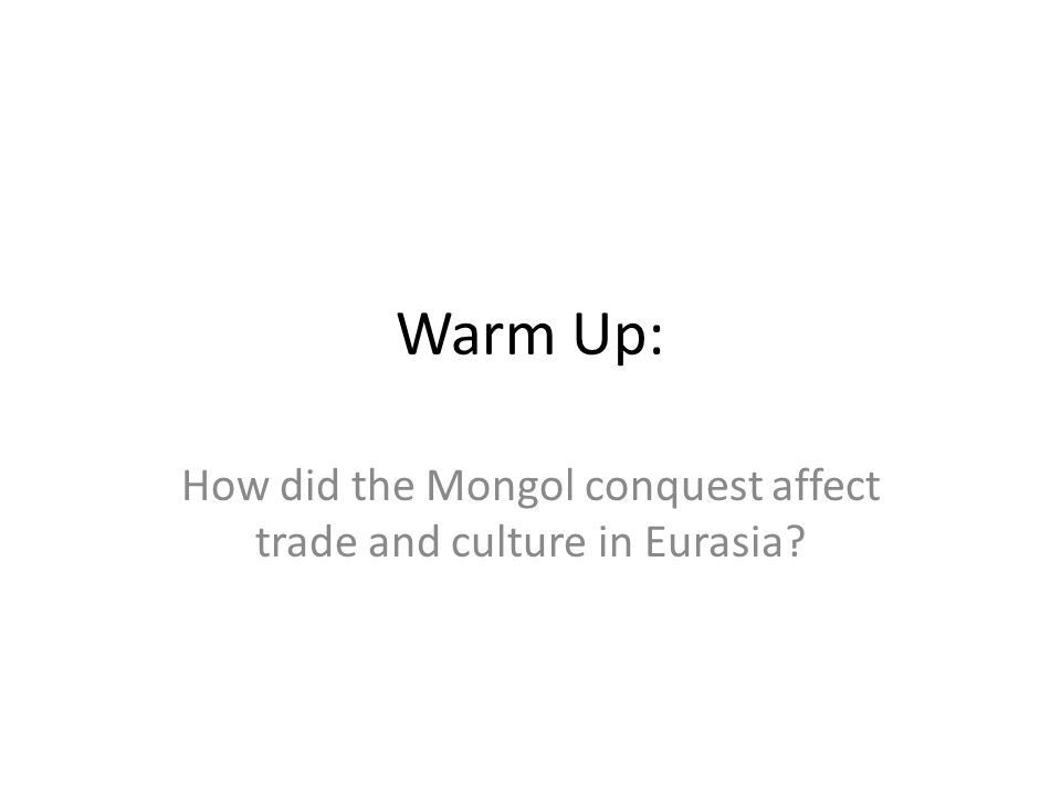 Warm Up: How did the Mongol conquest affect trade and culture in Eurasia?