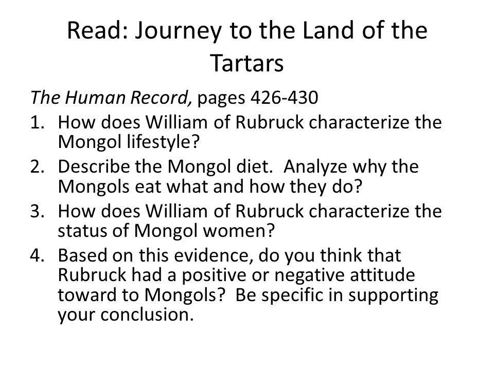 Read: Journey to the Land of the Tartars The Human Record, pages 426-430 1.How does William of Rubruck characterize the Mongol lifestyle? 2.Describe t