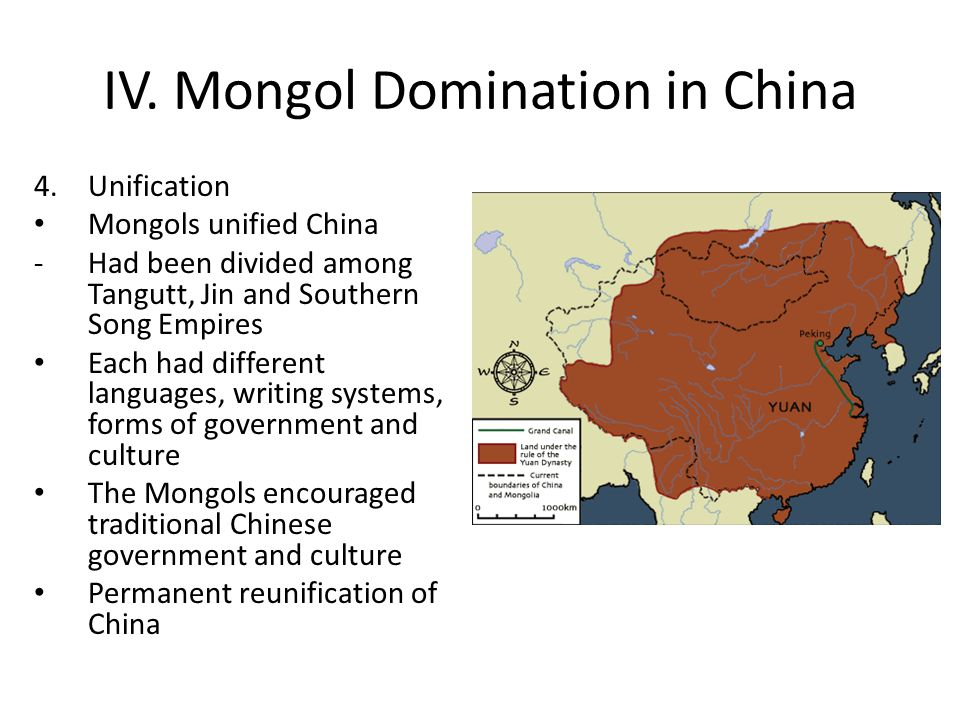 IV. Mongol Domination in China 4.Unification Mongols unified China -Had been divided among Tangutt, Jin and Southern Song Empires Each had different l