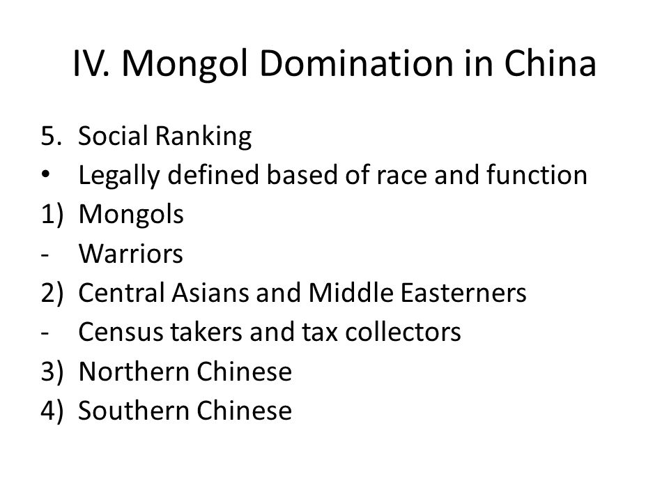 IV. Mongol Domination in China 5.Social Ranking Legally defined based of race and function 1) Mongols -Warriors 2) Central Asians and Middle Easterner