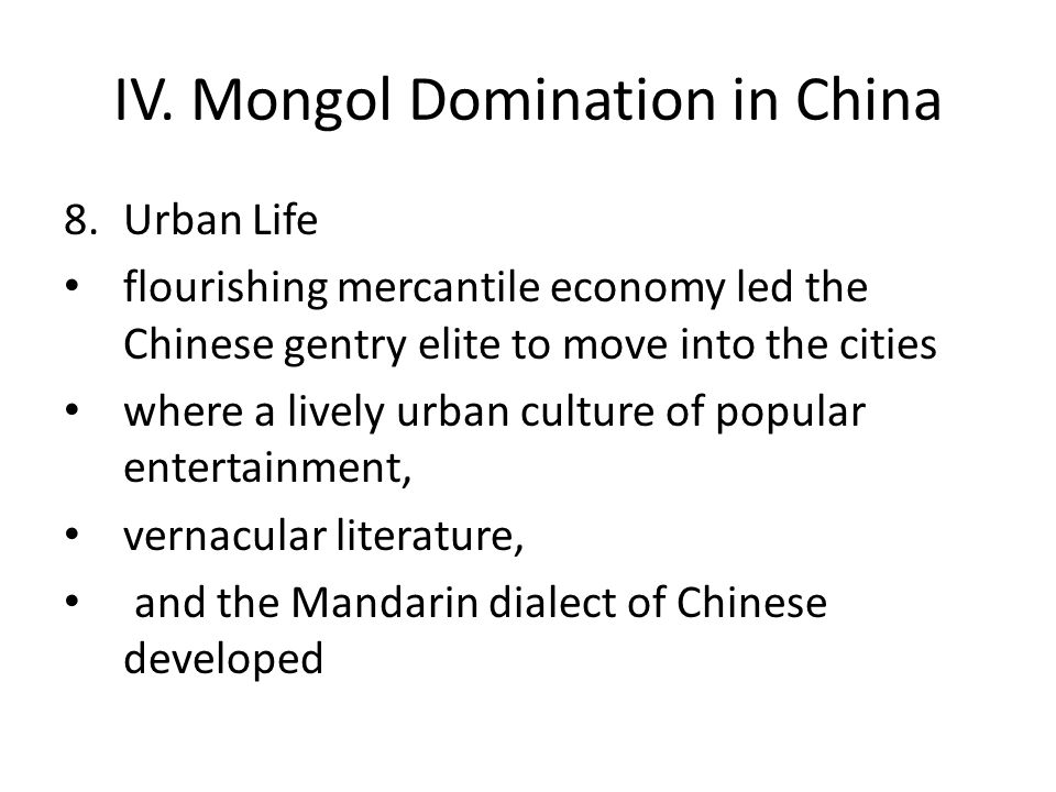 IV. Mongol Domination in China 8.Urban Life flourishing mercantile economy led the Chinese gentry elite to move into the cities where a lively urban c