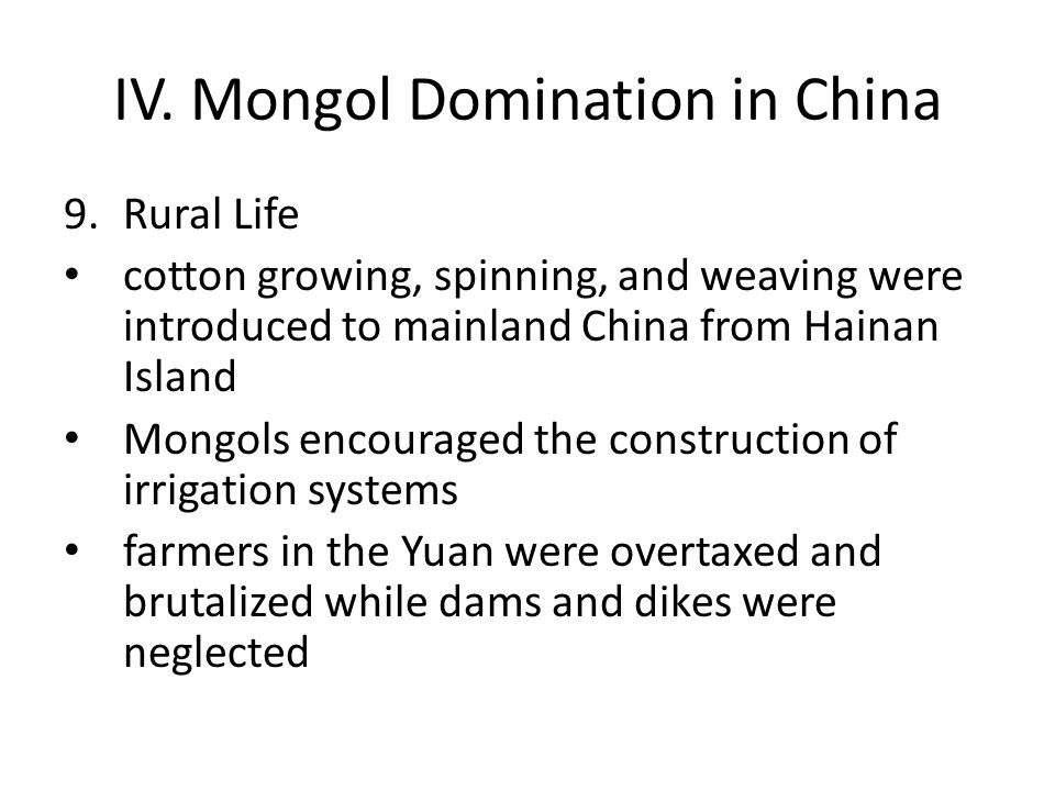 IV. Mongol Domination in China 9.Rural Life cotton growing, spinning, and weaving were introduced to mainland China from Hainan Island Mongols encoura