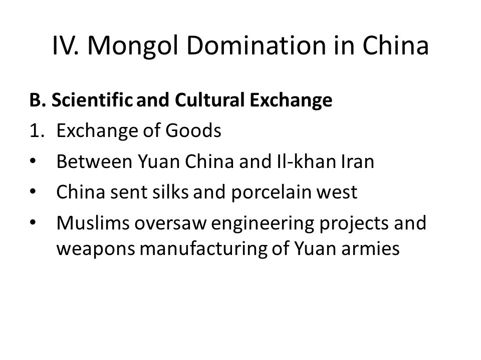 IV. Mongol Domination in China B. Scientific and Cultural Exchange 1.Exchange of Goods Between Yuan China and Il-khan Iran China sent silks and porcel