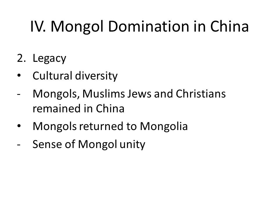 IV. Mongol Domination in China 2.Legacy Cultural diversity -Mongols, Muslims Jews and Christians remained in China Mongols returned to Mongolia -Sense