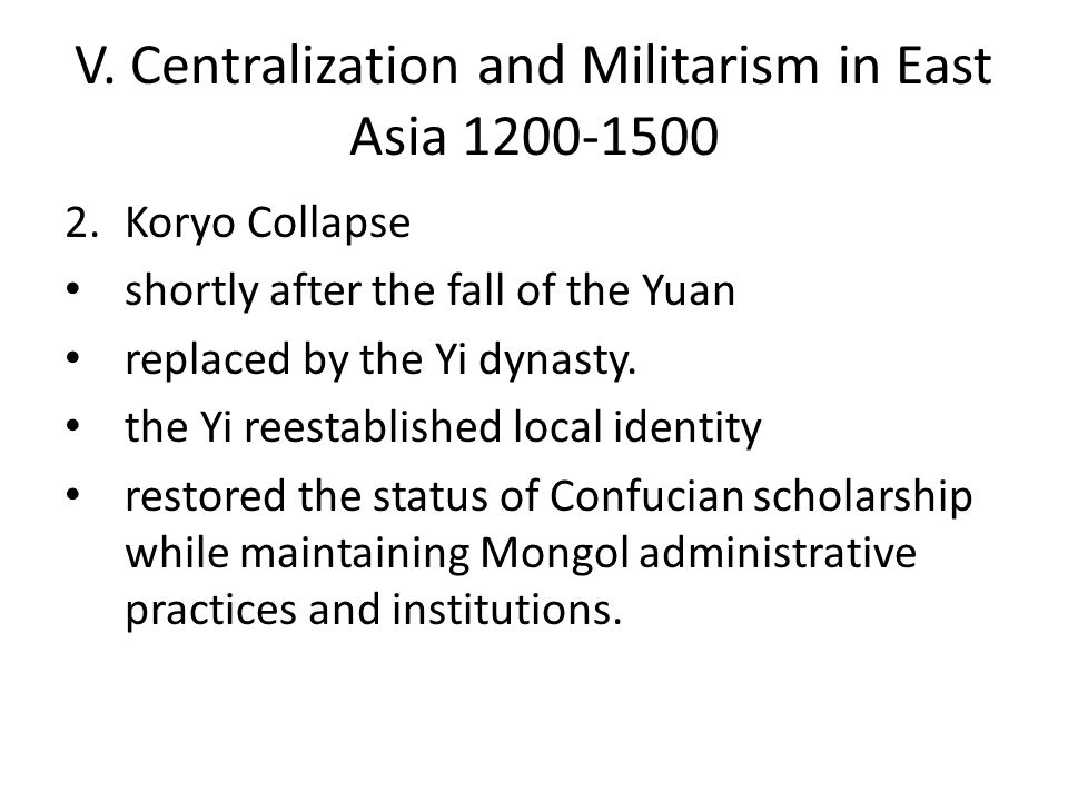 V. Centralization and Militarism in East Asia 1200-1500 2.Koryo Collapse shortly after the fall of the Yuan replaced by the Yi dynasty. the Yi reestab