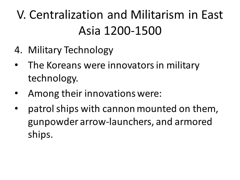 V. Centralization and Militarism in East Asia 1200-1500 4.Military Technology The Koreans were innovators in military technology. Among their innovati