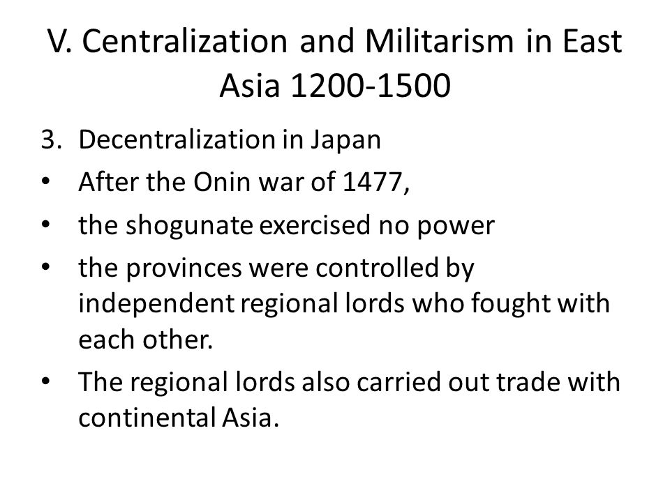 V. Centralization and Militarism in East Asia 1200-1500 3.Decentralization in Japan After the Onin war of 1477, the shogunate exercised no power the p