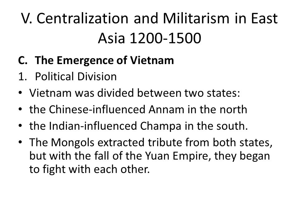 V. Centralization and Militarism in East Asia 1200-1500 C.The Emergence of Vietnam 1.Political Division Vietnam was divided between two states: the Ch