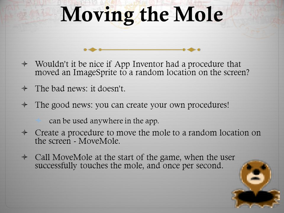 Moving the Mole  Wouldn't it be nice if App Inventor had a procedure that moved an ImageSprite to a random location on the screen.