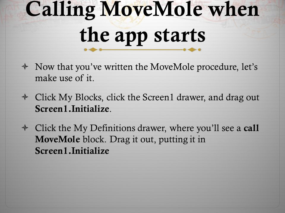 Calling MoveMole when the app starts  Now that you've written the MoveMole procedure, let's make use of it.