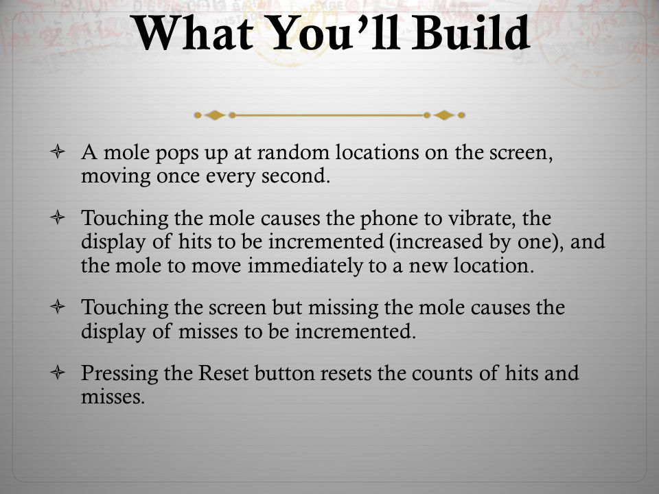 What You'll Build  A mole pops up at random locations on the screen, moving once every second.