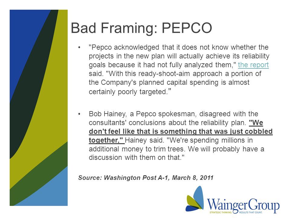 Bad Framing: PEPCO Pepco acknowledged that it does not know whether the projects in the new plan will actually achieve its reliability goals because it had not fully analyzed them, the report said.