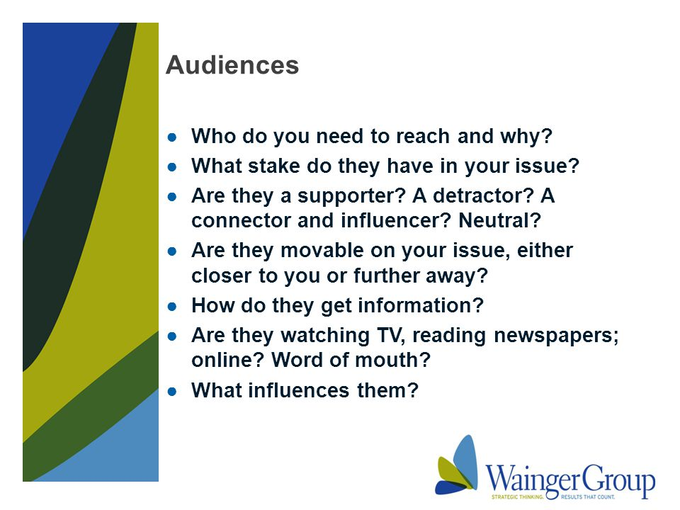 Audiences ●Who do you need to reach and why. ●What stake do they have in your issue.