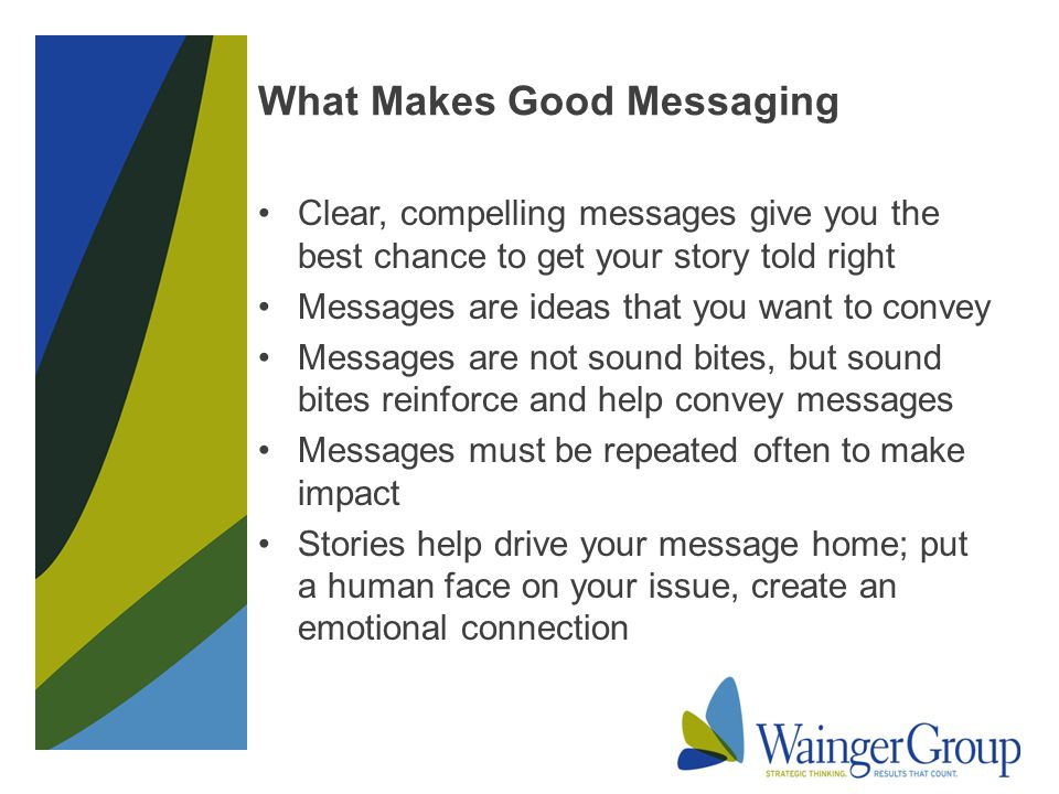 What Makes Good Messaging Clear, compelling messages give you the best chance to get your story told right Messages are ideas that you want to convey Messages are not sound bites, but sound bites reinforce and help convey messages Messages must be repeated often to make impact Stories help drive your message home; put a human face on your issue, create an emotional connection