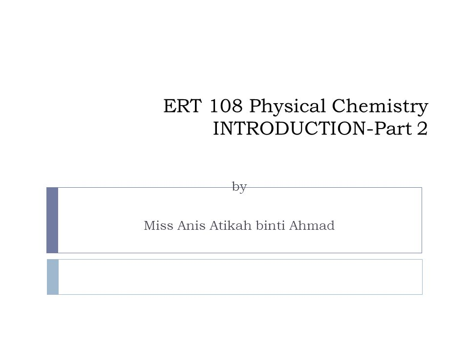 ERT 108 Physical Chemistry INTRODUCTION-Part 2 by Miss Anis Atikah binti Ahmad