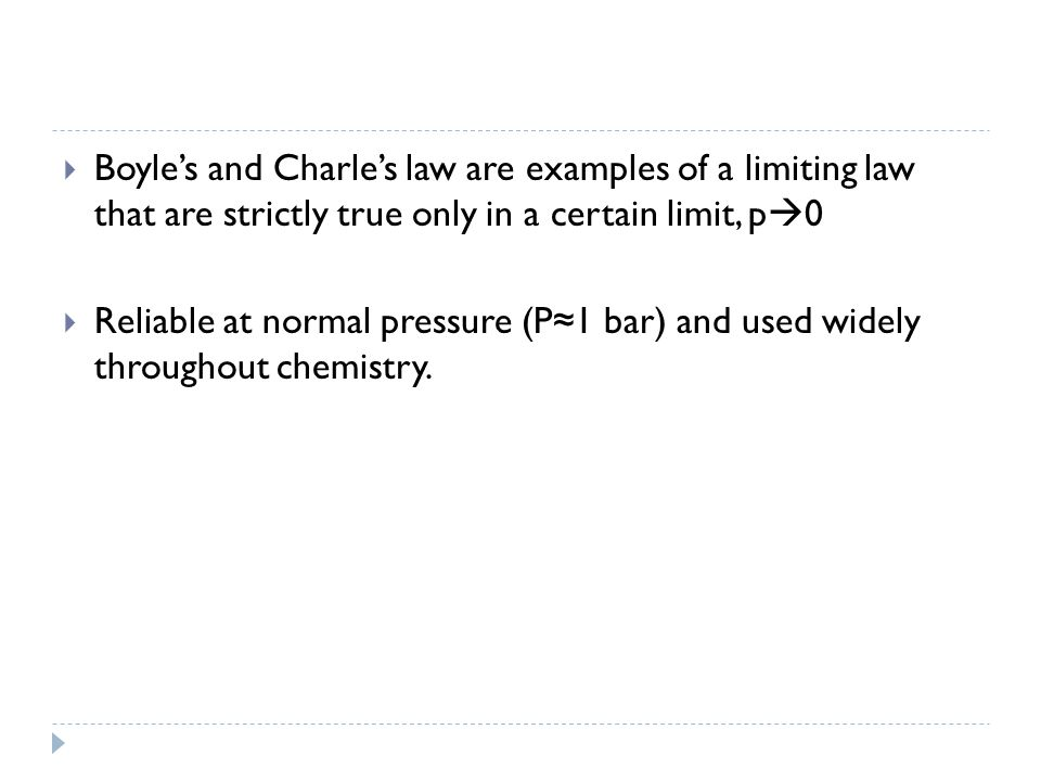  Boyle's and Charle's law are examples of a limiting law that are strictly true only in a certain limit, p  0  Reliable at normal pressure (P≈1 bar) and used widely throughout chemistry.