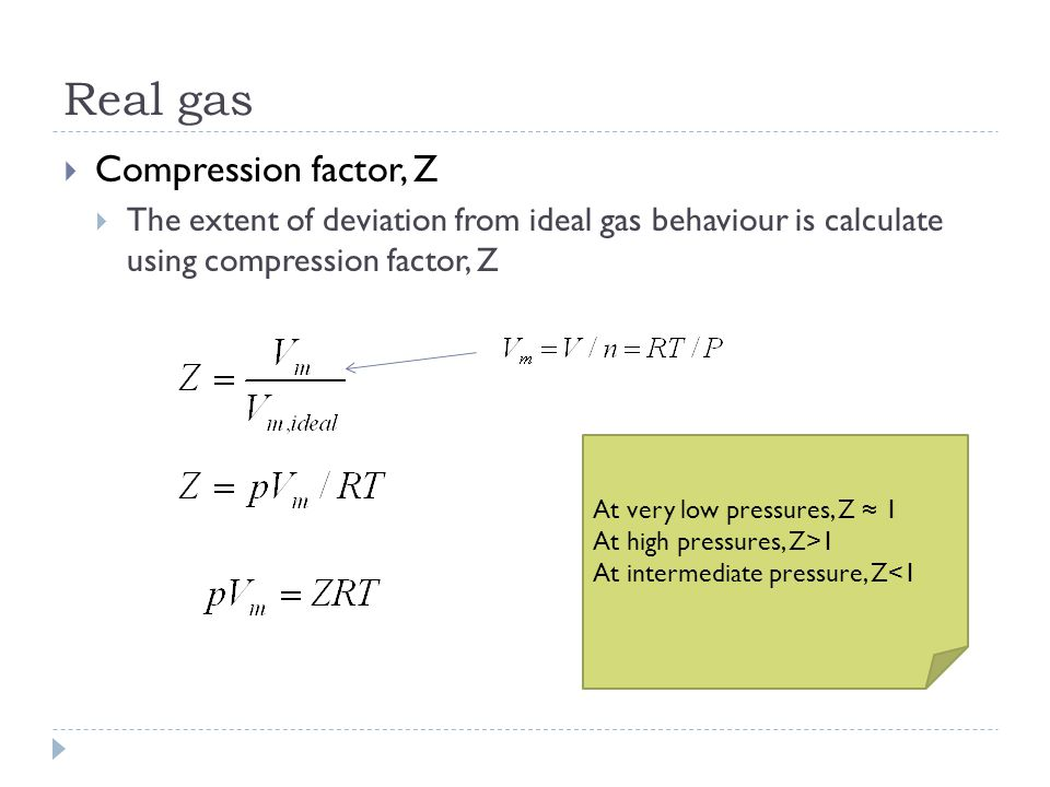 Real gas  Compression factor, Z  The extent of deviation from ideal gas behaviour is calculate using compression factor, Z At very low pressures, Z ≈ 1 At high pressures, Z>1 At intermediate pressure, Z<1