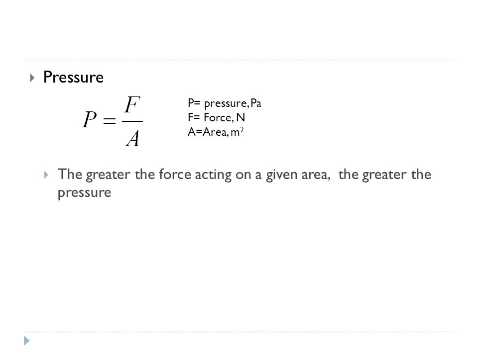  Pressure  The greater the force acting on a given area, the greater the pressure P= pressure, Pa F= Force, N A=Area, m 2