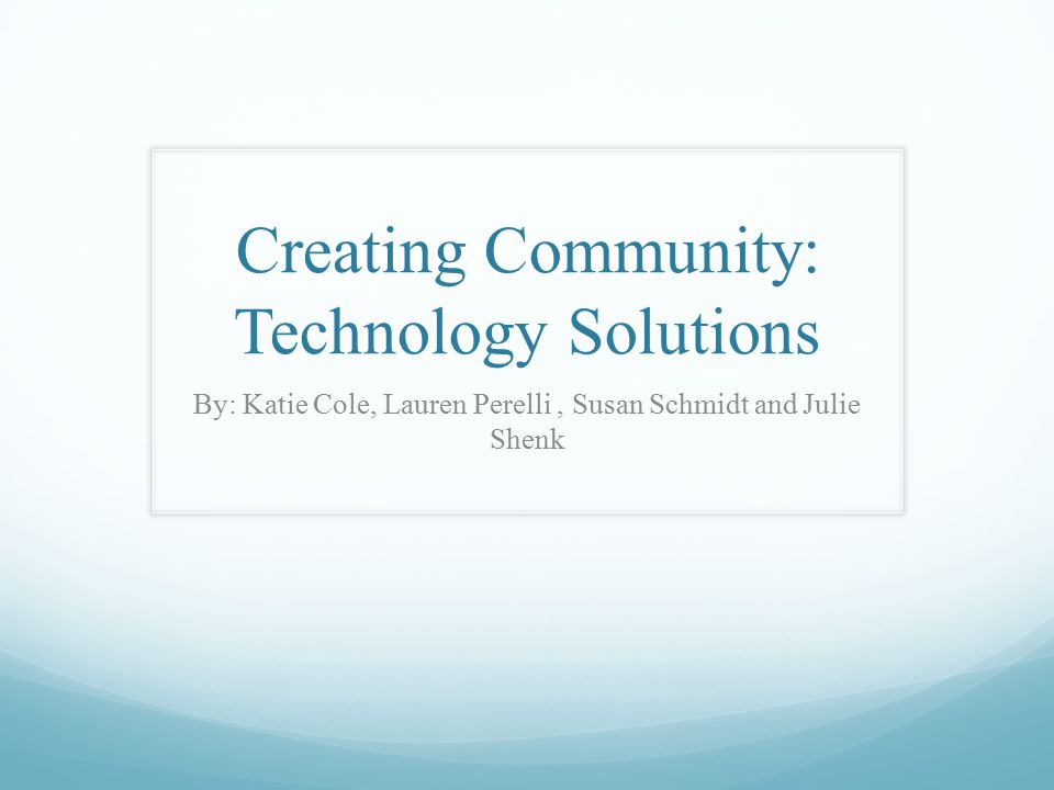 Creating Community: Technology Solutions By: Katie Cole, Lauren Perelli, Susan Schmidt and Julie Shenk