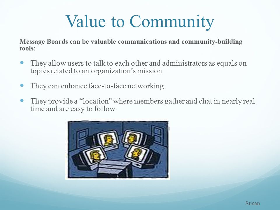 Value to Community Message Boards can be valuable communications and community-building tools: They allow users to talk to each other and administrators as equals on topics related to an organization's mission They can enhance face-to-face networking They provide a location where members gather and chat in nearly real time and are easy to follow Susan