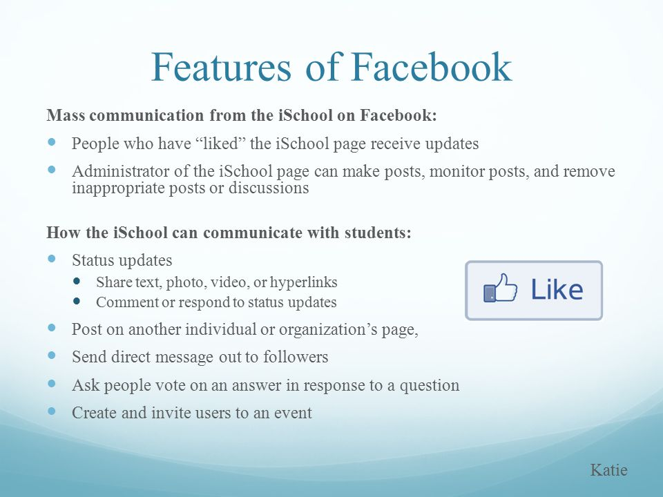 Mass communication from the iSchool on Facebook: People who have liked the iSchool page receive updates Administrator of the iSchool page can make posts, monitor posts, and remove inappropriate posts or discussions How the iSchool can communicate with students: Status updates Share text, photo, video, or hyperlinks Comment or respond to status updates Post on another individual or organization's page, Send direct message out to followers Ask people vote on an answer in response to a question Create and invite users to an event Features of Facebook Katie