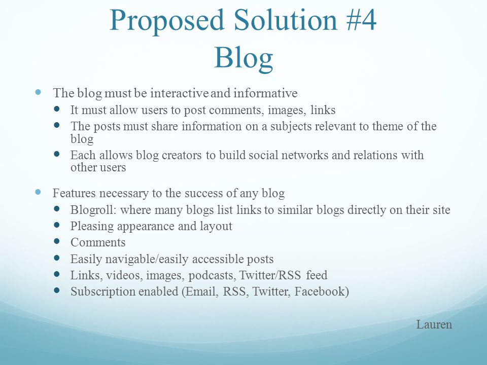 Proposed Solution #4 Blog The blog must be interactive and informative It must allow users to post comments, images, links The posts must share information on a subjects relevant to theme of the blog Each allows blog creators to build social networks and relations with other users Features necessary to the success of any blog Blogroll: where many blogs list links to similar blogs directly on their site Pleasing appearance and layout Comments Easily navigable/easily accessible posts Links, videos, images, podcasts, Twitter/RSS feed Subscription enabled (Email, RSS, Twitter, Facebook) Lauren