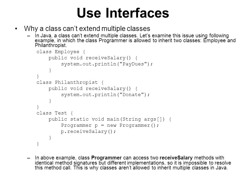 Use Interfaces Implementing multiple interfaces –In the previous section, we learned that a class can't inherit multiple classes, but a class can implement multiple interfaces.