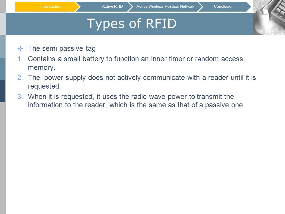 Types of RFID  The semi-passive tag 1.Contains a small battery to function an inner timer or random access memory.
