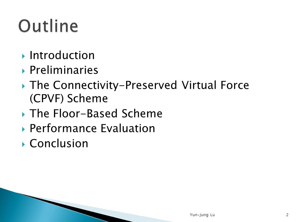  Introduction  Preliminaries  The Connectivity-Preserved Virtual Force (CPVF) Scheme  The Floor-Based Scheme  Performance Evaluation  Conclusion 2Yun-Jung Lu