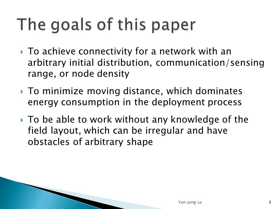  To achieve connectivity for a network with an arbitrary initial distribution, communication/sensing range, or node density  To minimize moving distance, which dominates energy consumption in the deployment process  To be able to work without any knowledge of the field layout, which can be irregular and have obstacles of arbitrary shape 8Yun-Jung Lu