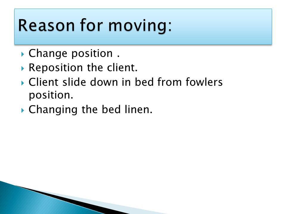  Change position.  Reposition the client.  Client slide down in bed from fowlers position.